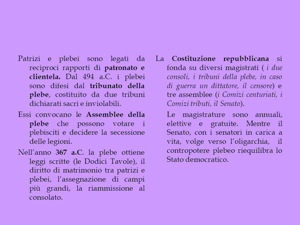 Patrizi e plebei sono legati da reciproci rapporti di patronato e clientela. Dal 494 a.C. i plebei sono difesi dal tribunato della plebe, costituito da due tribuni dichiarati sacri e inviolabili.