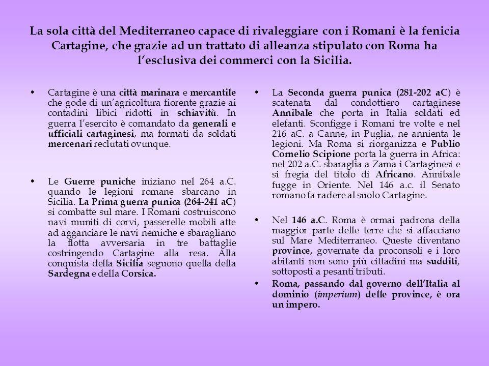 La sola città del Mediterraneo capace di rivaleggiare con i Romani è la fenicia Cartagine, che grazie ad un trattato di alleanza stipulato con Roma ha l'esclusiva dei commerci con la Sicilia.