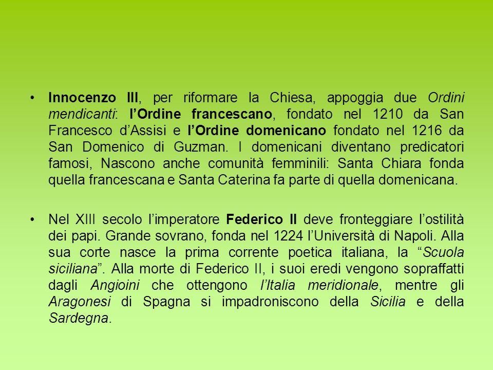Innocenzo III, per riformare la Chiesa, appoggia due Ordini mendicanti: l'Ordine francescano, fondato nel 1210 da San Francesco d'Assisi e l'Ordine domenicano fondato nel 1216 da San Domenico di Guzman. I domenicani diventano predicatori famosi, Nascono anche comunità femminili: Santa Chiara fonda quella francescana e Santa Caterina fa parte di quella domenicana.