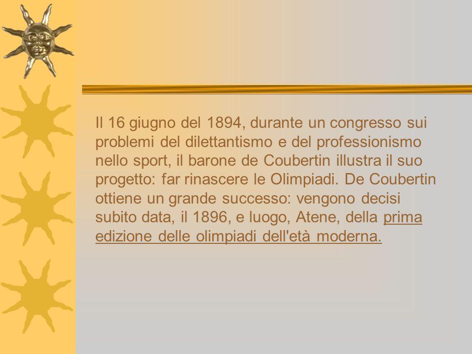 Il 16 giugno del 1894, durante un congresso sui problemi del dilettantismo e del professionismo nello sport, il barone de Coubertin illustra il suo progetto: far rinascere le Olimpiadi.