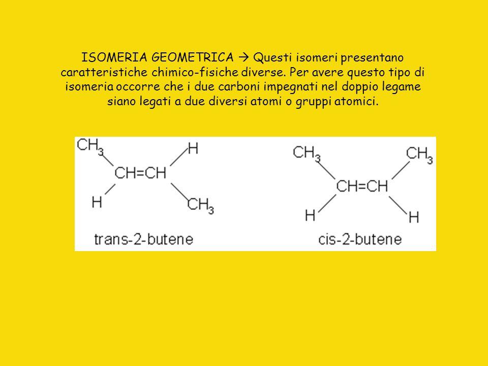 ISOMERIA GEOMETRICA  Questi isomeri presentano caratteristiche chimico-fisiche diverse.