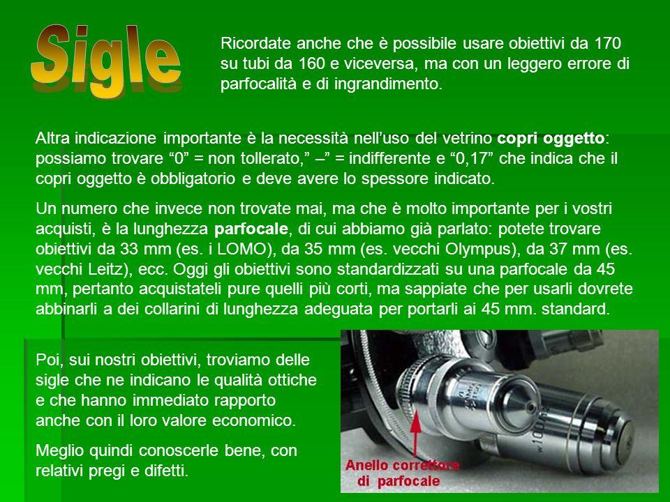 SigleRicordate anche che è possibile usare obiettivi da 170 su tubi da 160 e viceversa, ma con un leggero errore di parfocalità e di ingrandimento.
