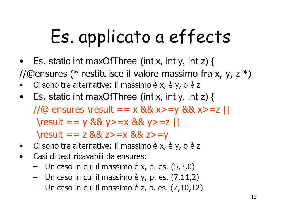 Es. applicato a effects Es. static int maxOfThree (int x, int y, int z) { //@ensures (* restituisce il valore massimo fra x, y, z *)