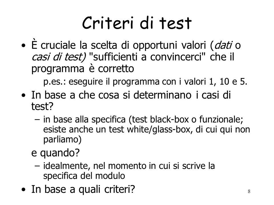 Criteri di test È cruciale la scelta di opportuni valori (dati o casi di test) sufficienti a convincerci che il programma è corretto.
