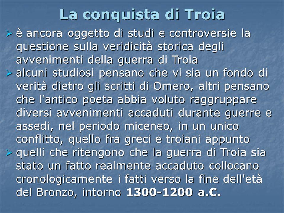 La conquista di Troia è ancora oggetto di studi e controversie la questione sulla veridicità storica degli avvenimenti della guerra di Troia.