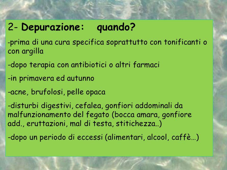 2- Depurazione: quando -prima di una cura specifica soprattutto con tonificanti o con argilla. -dopo terapia con antibiotici o altri farmaci.