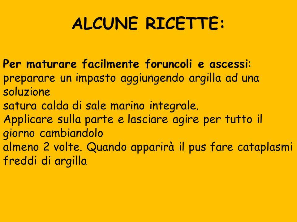 ALCUNE RICETTE: Per maturare facilmente foruncoli e ascessi: preparare un impasto aggiungendo argilla ad una soluzione.