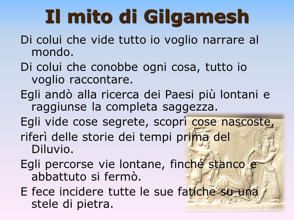 Il mito di Gilgamesh Di colui che vide tutto io voglio narrare al mondo. Di colui che conobbe ogni cosa, tutto io voglio raccontare.