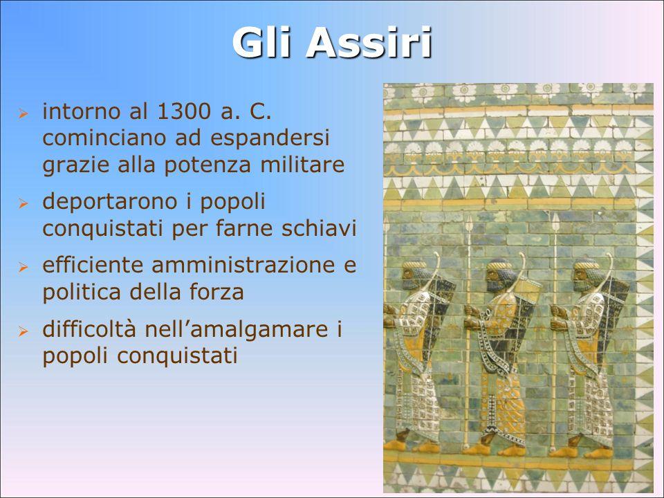 Gli Assiriintorno al 1300 a. C. cominciano ad espandersi grazie alla potenza militare. deportarono i popoli conquistati per farne schiavi.