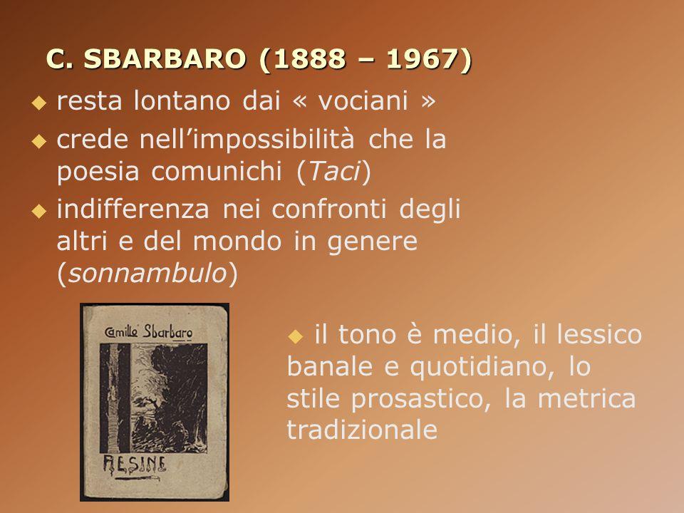 C. SBARBARO (1888 – 1967) resta lontano dai « vociani » crede nell'impossibilità che la poesia comunichi (Taci)