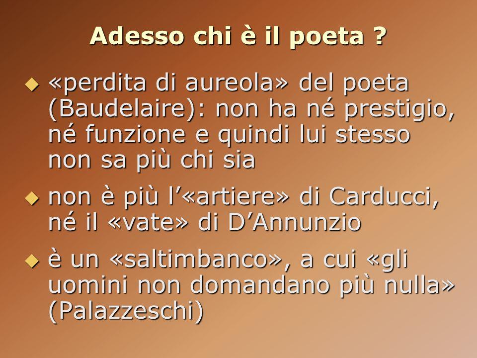 Adesso chi è il poeta «perdita di aureola» del poeta (Baudelaire): non ha né prestigio, né funzione e quindi lui stesso non sa più chi sia.