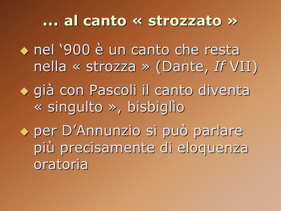 … al canto « strozzato »nel '900 è un canto che resta nella « strozza » (Dante, If VII) già con Pascoli il canto diventa « singulto », bisbiglìo.