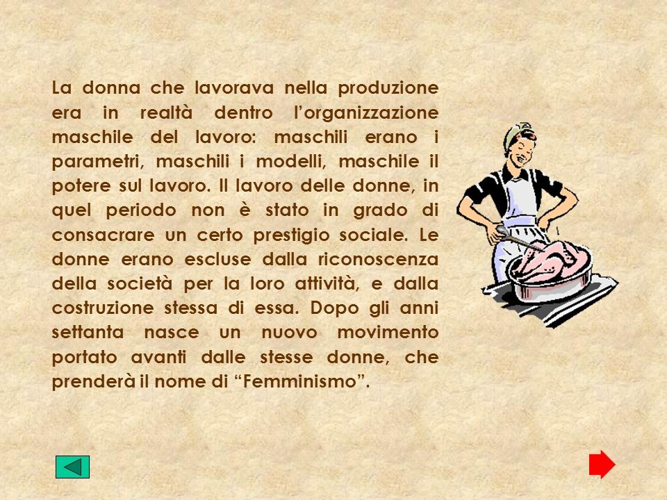 La donna che lavorava nella produzione era in realtà dentro l'organizzazione maschile del lavoro: maschili erano i parametri, maschili i modelli, maschile il potere sul lavoro.