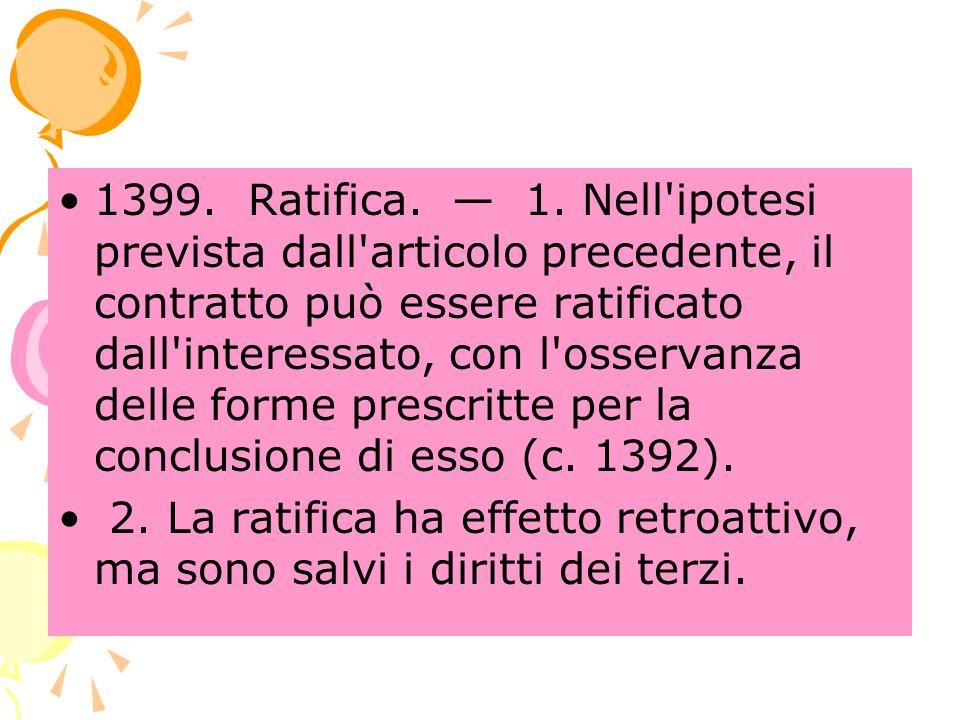 1399. Ratifica. — 1. Nell ipotesi prevista dall articolo precedente, il contratto può essere ratificato dall interessato, con l osservanza delle forme prescritte per la conclusione di esso (c. 1392).