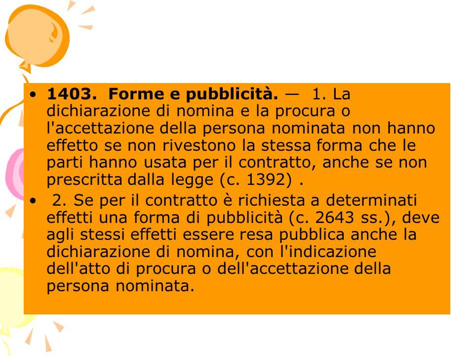 1403. Forme e pubblicità. — 1. La dichiarazione di nomina e la procura o l accettazione della persona nominata non hanno effetto se non rivestono la stessa forma che le parti hanno usata per il contratto, anche se non prescritta dalla legge (c. 1392) .