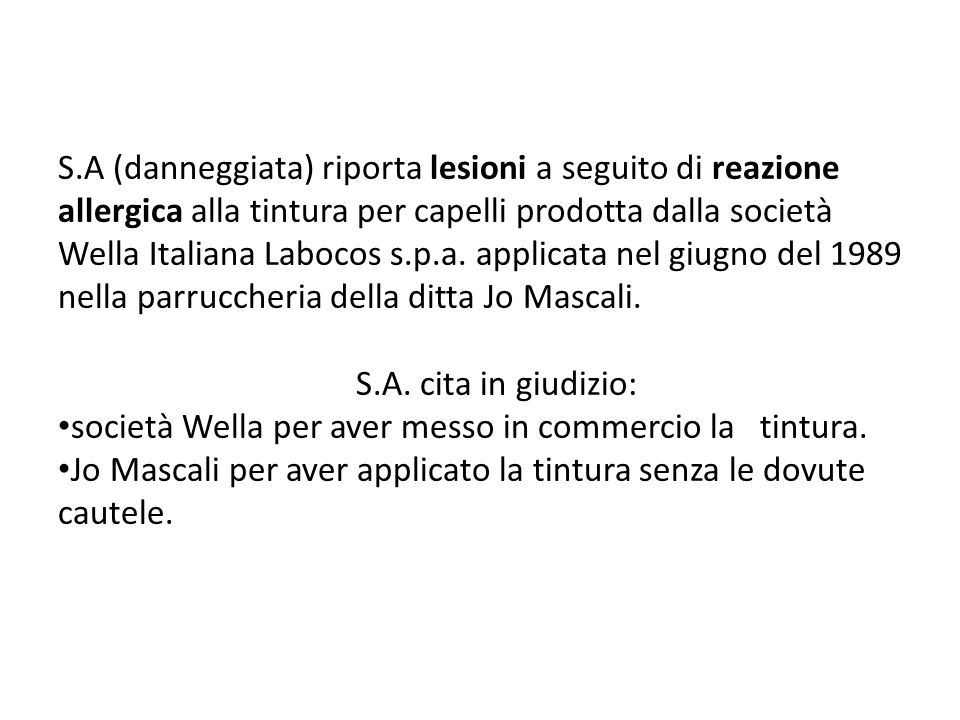 S.A (danneggiata) riporta lesioni a seguito di reazione allergica alla tintura per capelli prodotta dalla società Wella Italiana Labocos s.p.a. applicata nel giugno del 1989 nella parruccheria della ditta Jo Mascali.