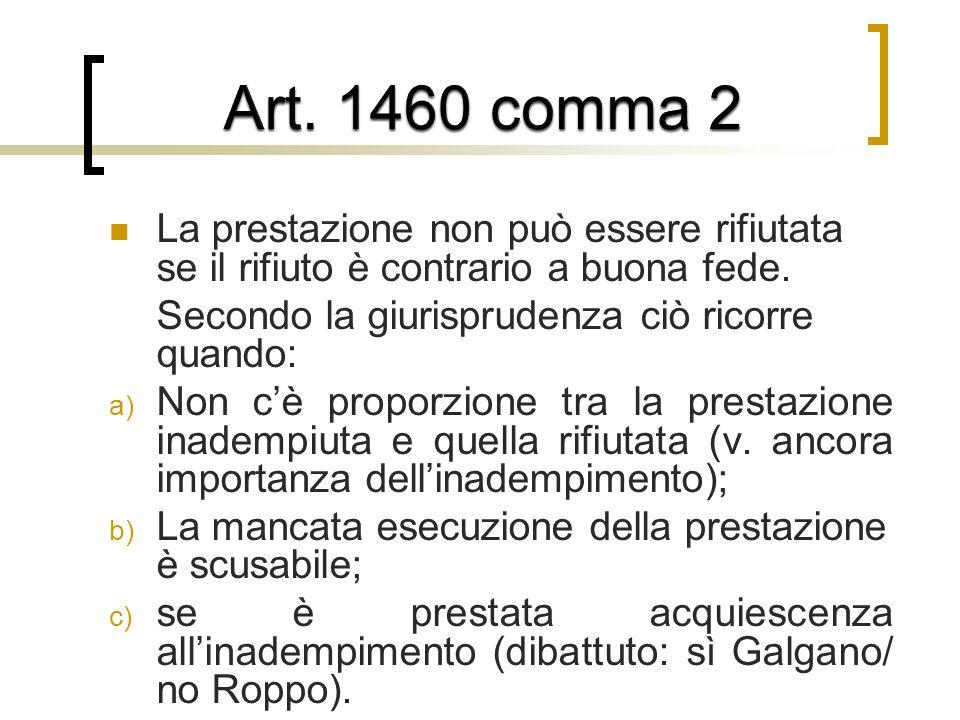 Art. 1460 comma 2 La prestazione non può essere rifiutata se il rifiuto è contrario a buona fede. Secondo la giurisprudenza ciò ricorre quando: