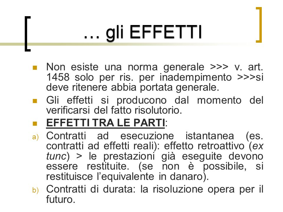 … gli EFFETTI Non esiste una norma generale >>> v. art. 1458 solo per ris. per inadempimento >>>si deve ritenere abbia portata generale.