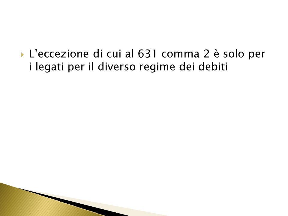 L'eccezione di cui al 631 comma 2 è solo per i legati per il diverso regime dei debiti