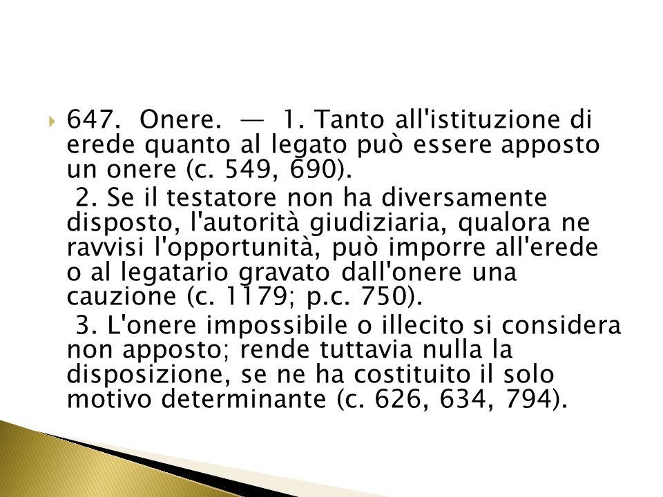 647. Onere. — 1. Tanto all istituzione di erede quanto al legato può essere apposto un onere (c. 549, 690).