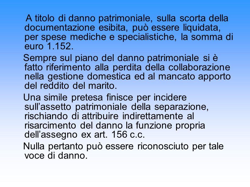 A titolo di danno patrimoniale, sulla scorta della documentazione esibita, può essere liquidata, per spese mediche e specialistiche, la somma di euro 1.152.