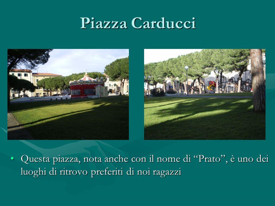 Piazza Carducci Questa piazza, nota anche con il nome di Prato , è uno dei luoghi di ritrovo preferiti di noi ragazzi.