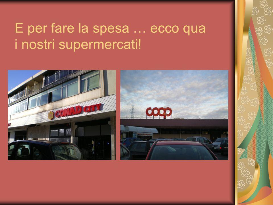 E per fare la spesa … ecco qua i nostri supermercati!