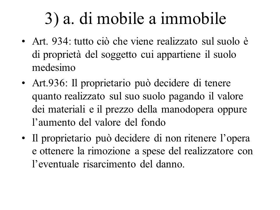 3) a. di mobile a immobile Art. 934: tutto ciò che viene realizzato sul suolo è di proprietà del soggetto cui appartiene il suolo medesimo.