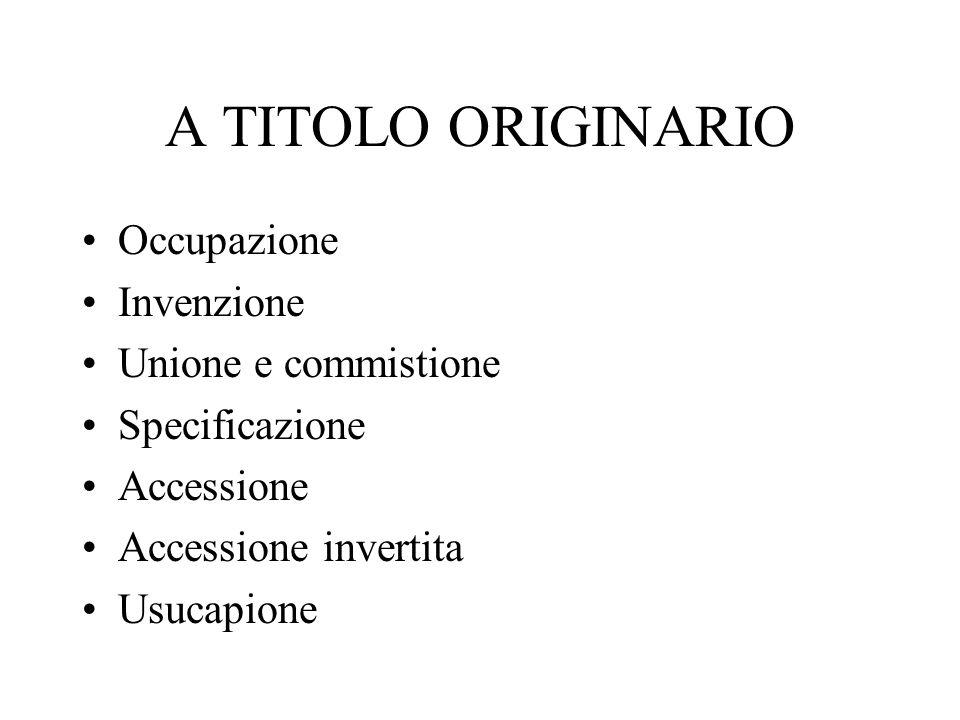 A TITOLO ORIGINARIO Occupazione Invenzione Unione e commistione