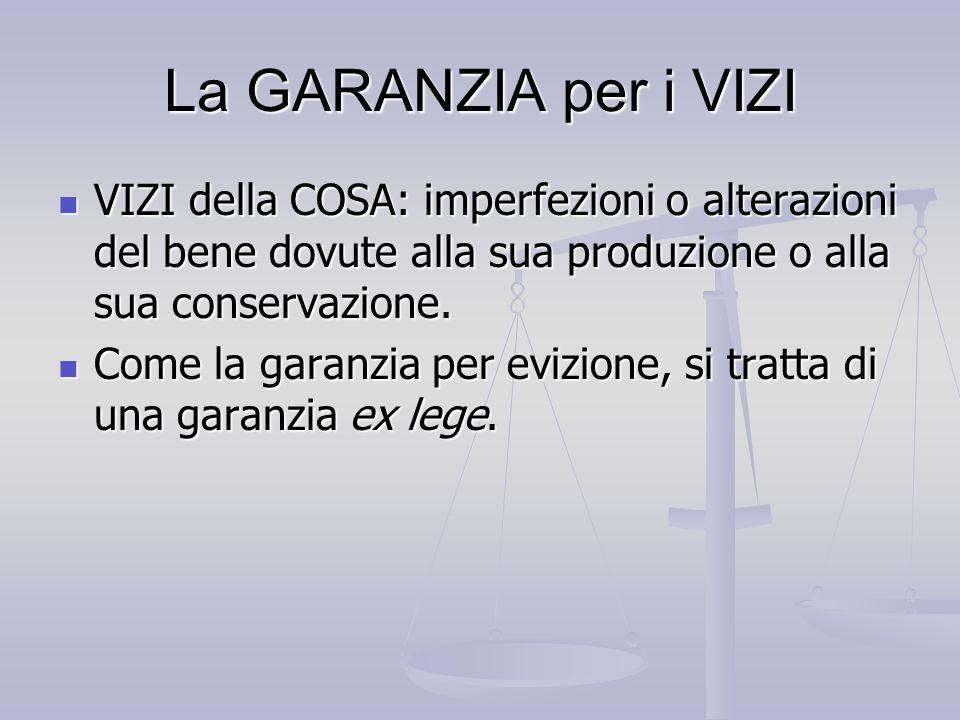 La GARANZIA per i VIZI VIZI della COSA: imperfezioni o alterazioni del bene dovute alla sua produzione o alla sua conservazione.
