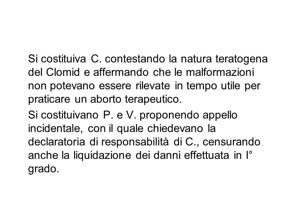 Si costituiva C. contestando la natura teratogena del Clomid e affermando che le malformazioni non potevano essere rilevate in tempo utile per praticare un aborto terapeutico.