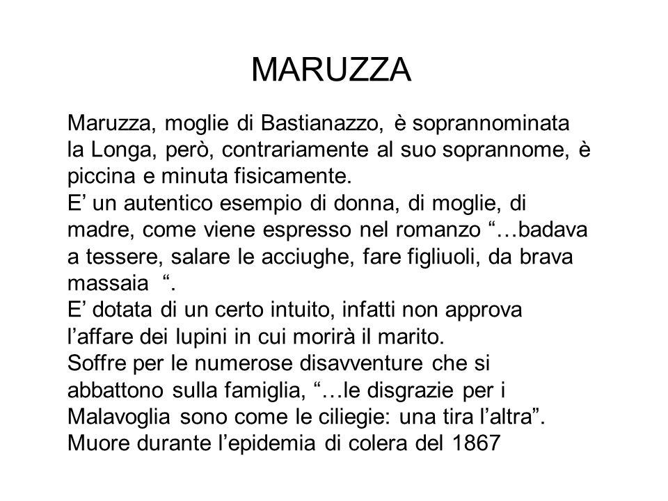 MARUZZA Maruzza, moglie di Bastianazzo, è soprannominata la Longa, però, contrariamente al suo soprannome, è piccina e minuta fisicamente.