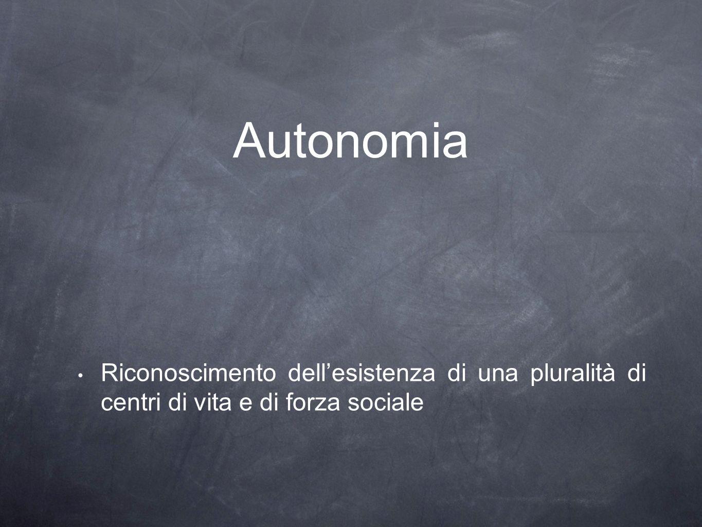 Autonomia Riconoscimento dell'esistenza di una pluralità di centri di vita e di forza sociale