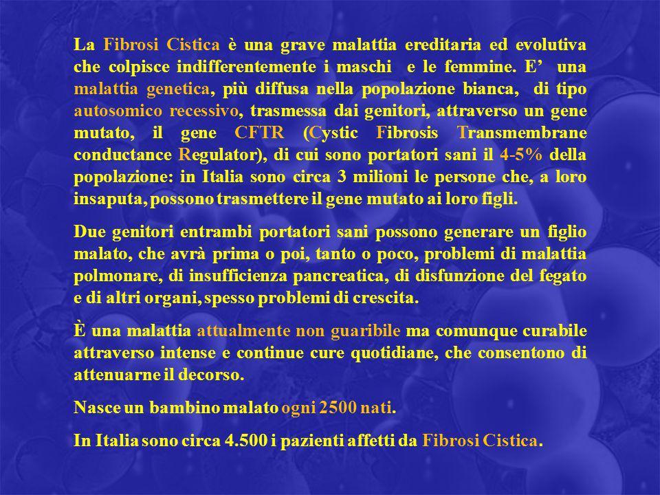 La Fibrosi Cistica è una grave malattia ereditaria ed evolutiva che colpisce indifferentemente i maschi e le femmine. E' una malattia genetica, più diffusa nella popolazione bianca, di tipo autosomico recessivo, trasmessa dai genitori, attraverso un gene mutato, il gene CFTR (Cystic Fibrosis Transmembrane conductance Regulator), di cui sono portatori sani il 4-5% della popolazione: in Italia sono circa 3 milioni le persone che, a loro insaputa, possono trasmettere il gene mutato ai loro figli.