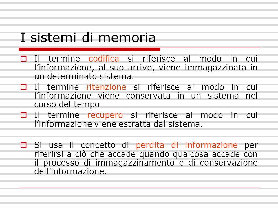 I sistemi di memoria Il termine codifica si riferisce al modo in cui l'informazione, al suo arrivo, viene immagazzinata in un determinato sistema.