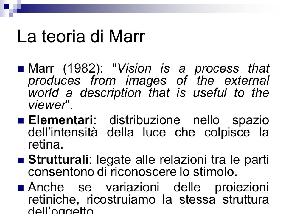 La teoria di MarrMarr (1982): Vision is a process that produces from images of the external world a description that is useful to the viewer .