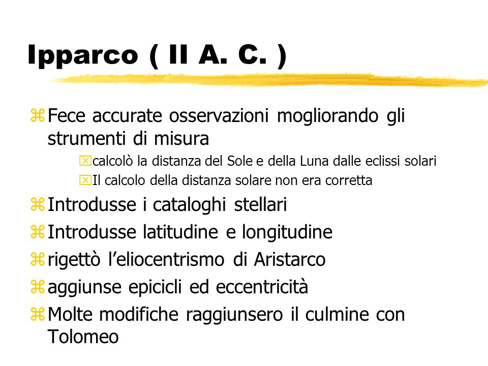 Ipparco ( II A. C. ) Fece accurate osservazioni mogliorando gli strumenti di misura. calcolò la distanza del Sole e della Luna dalle eclissi solari.