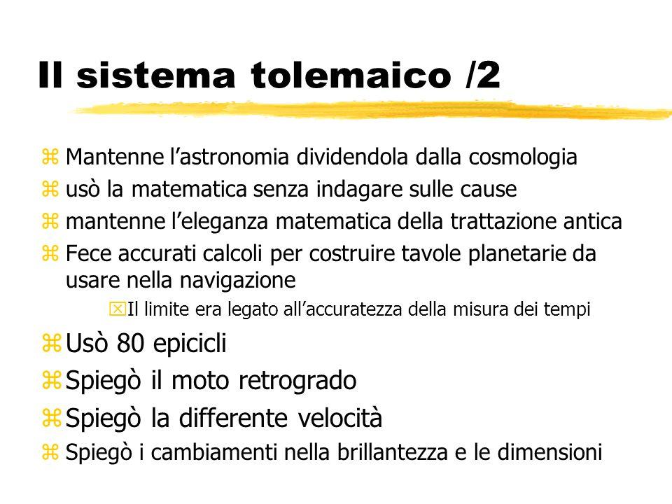 Il sistema tolemaico /2 Usò 80 epicicli Spiegò il moto retrogrado