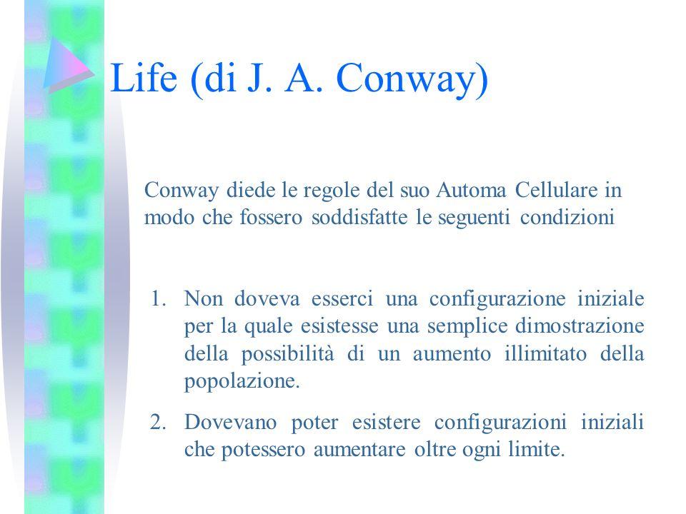 Life (di J. A. Conway) Conway diede le regole del suo Automa Cellulare in modo che fossero soddisfatte le seguenti condizioni.