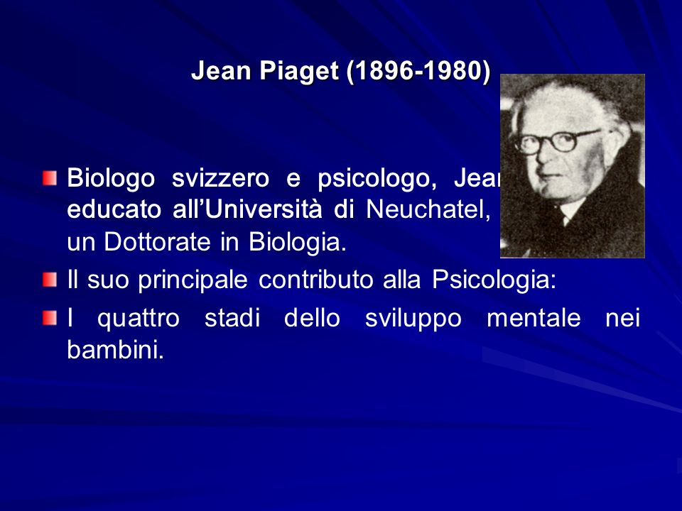 Jean Piaget (1896-1980) Biologo svizzero e psicologo, Jean Piaget fu educato all'Università di Neuchatel, e poi prese un Dottorate in Biologia.