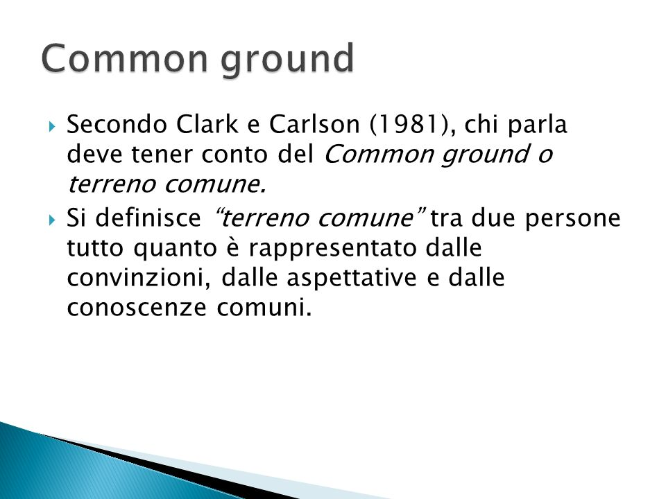 Common ground Secondo Clark e Carlson (1981), chi parla deve tener conto del Common ground o terreno comune.