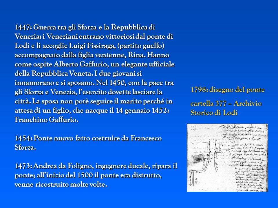 1447: Guerra tra gli Sforza e la Repubblica di Venezia: i Veneziani entrano vittoriosi dal ponte di Lodi e li accoglie Luigi Fissiraga, (partito guelfo) accompagnato dalla figlia ventenne, Rina. Hanno come ospite Alberto Gaffurio, un elegante ufficiale della Repubblica Veneta. I due giovani si innamorano e si sposano. Nel 1450, con la pace tra gli Sforza e Venezia, l'esercito dovette lasciare la città. La sposa non potè seguire il marito perché in attesa di un figlio, che nacque il 14 gennaio 1452: Franchino Gaffurio.