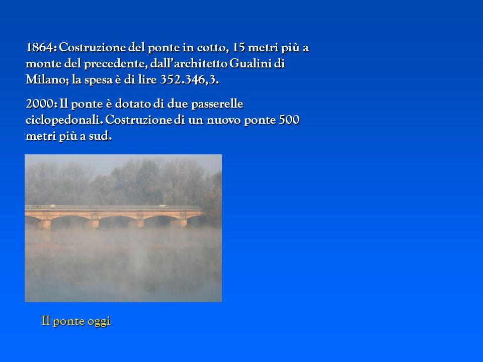 1864: Costruzione del ponte in cotto, 15 metri più a monte del precedente, dall'architetto Gualini di Milano; la spesa è di lire 352.346,3.