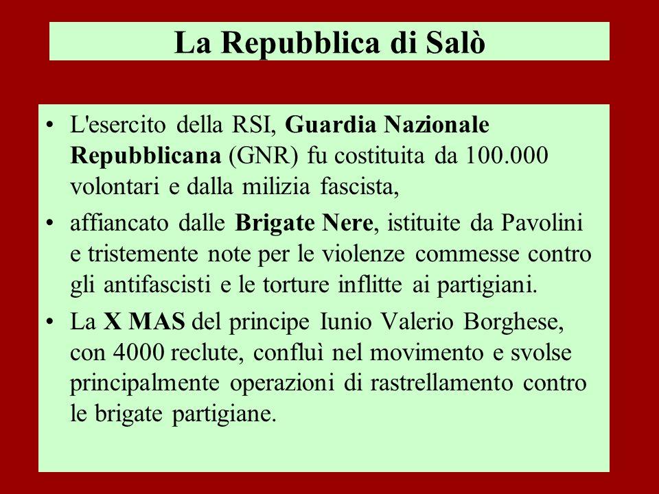 La Repubblica di Salò L esercito della RSI, Guardia Nazionale Repubblicana (GNR) fu costituita da 100.000 volontari e dalla milizia fascista,