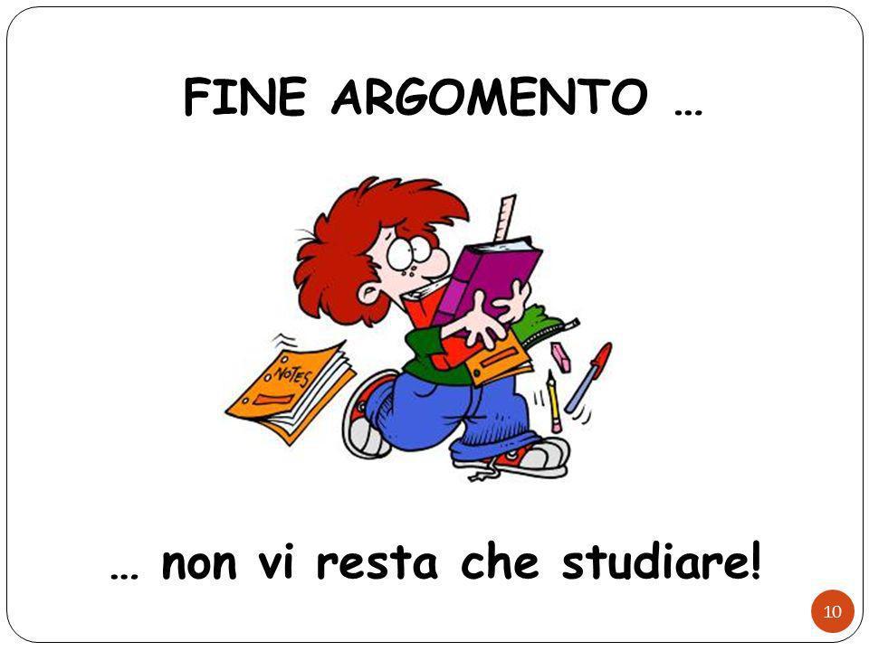 FINE ARGOMENTO … … non vi resta che studiare!