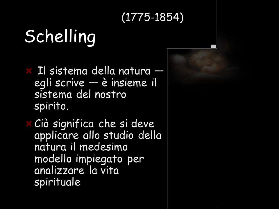 (1775-1854) Schelling. Il sistema della natura — egli scrive — è insieme il sistema del nostro spirito.