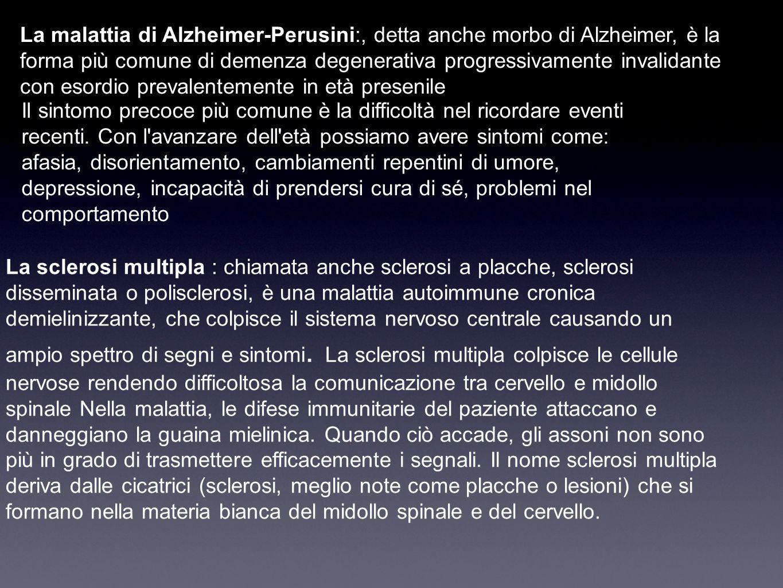 La malattia di Alzheimer-Perusini:, detta anche morbo di Alzheimer, è la forma più comune di demenza degenerativa progressivamente invalidante con esordio prevalentemente in età presenile