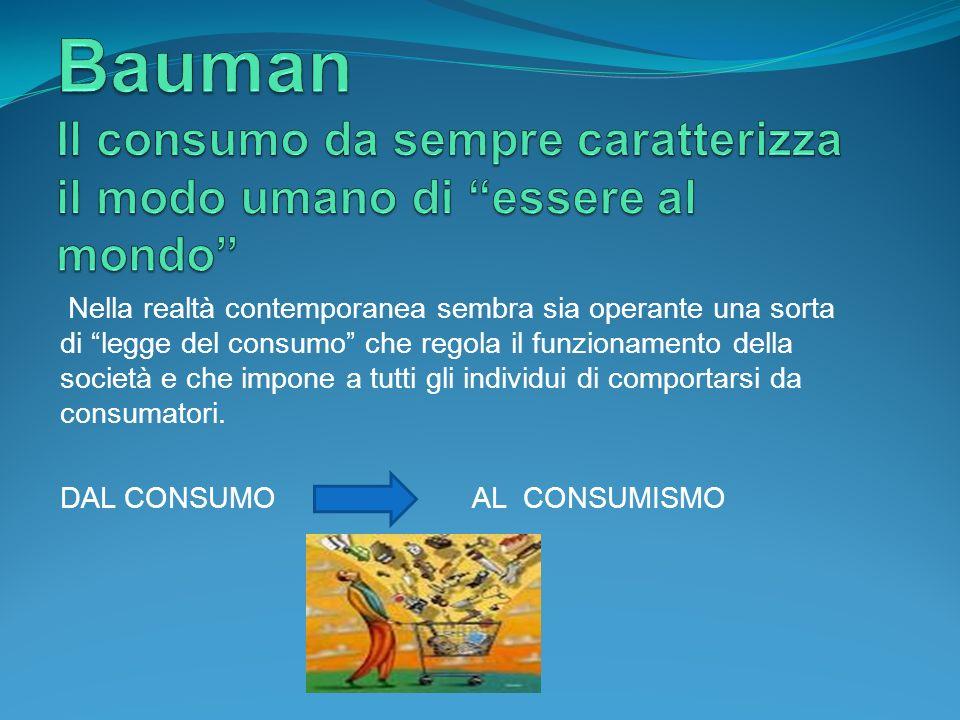 Bauman Il consumo da sempre caratterizza il modo umano di essere al mondo