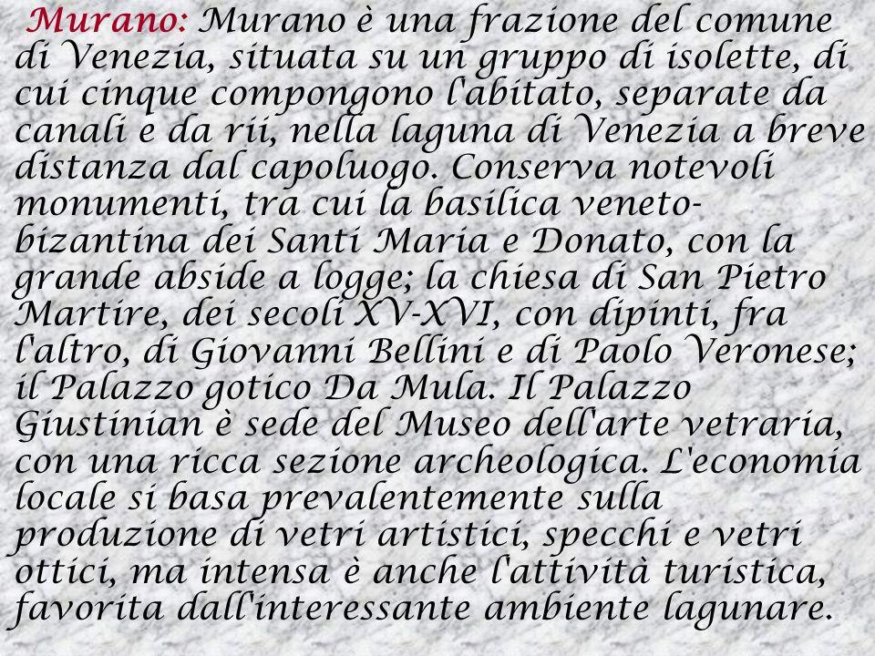 Murano: Murano è una frazione del comune di Venezia, situata su un gruppo di isolette, di cui cinque compongono l abitato, separate da canali e da rii, nella laguna di Venezia a breve distanza dal capoluogo.