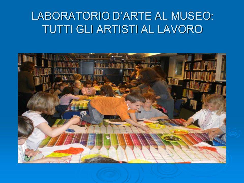LABORATORIO D'ARTE AL MUSEO: TUTTI GLI ARTISTI AL LAVORO